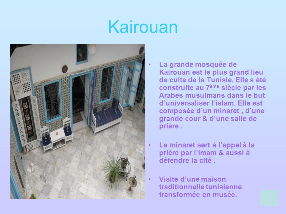 Kairouan La grande mosquée de Kairouan est le plus grand lieu de culte de la Tunisie. Elle a été construite au 7 ème siècle par les Arabes musulmans d