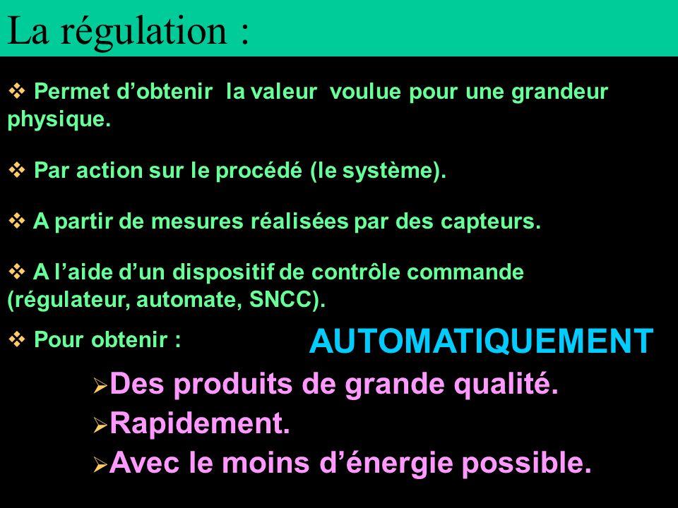 La régulation : Permet dobtenir la valeur voulue pour une grandeur physique. Par action sur le procédé (le système). A partir de mesures réalisées par