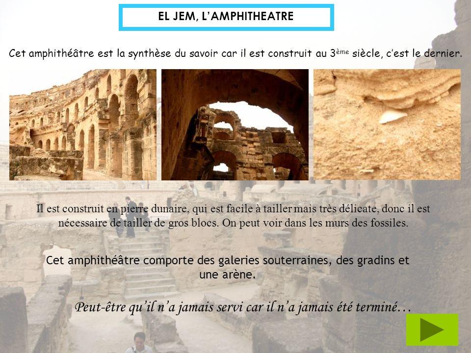 EL JEM, LAMPHITHEATRE Cet amphithéâtre est la synthèse du savoir car il est construit au 3 ème siècle, cest le dernier. Il est construit en pierre dun