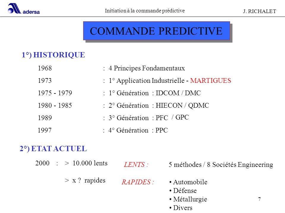Initiation à la commande prédictive J. RICHALET 7 1°) HISTORIQUE 1968: 4 Principes Fondamentaux 1973: 1° Application Industrielle - MARTIGUES 1975 - 1