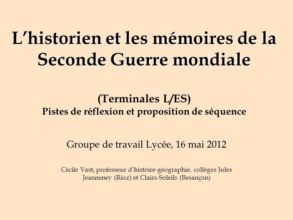 Lhistorien et les mémoires de la Seconde Guerre mondiale Lhistorien et les mémoires de la Seconde Guerre mondiale (Terminales L/ES) Pistes de réflexio