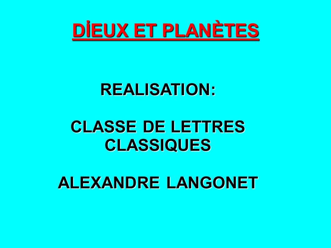 DİEUX ET PLANÈTES REALISATION: CLASSE DE LETTRES CLASSIQUES ALEXANDRE LANGONET
