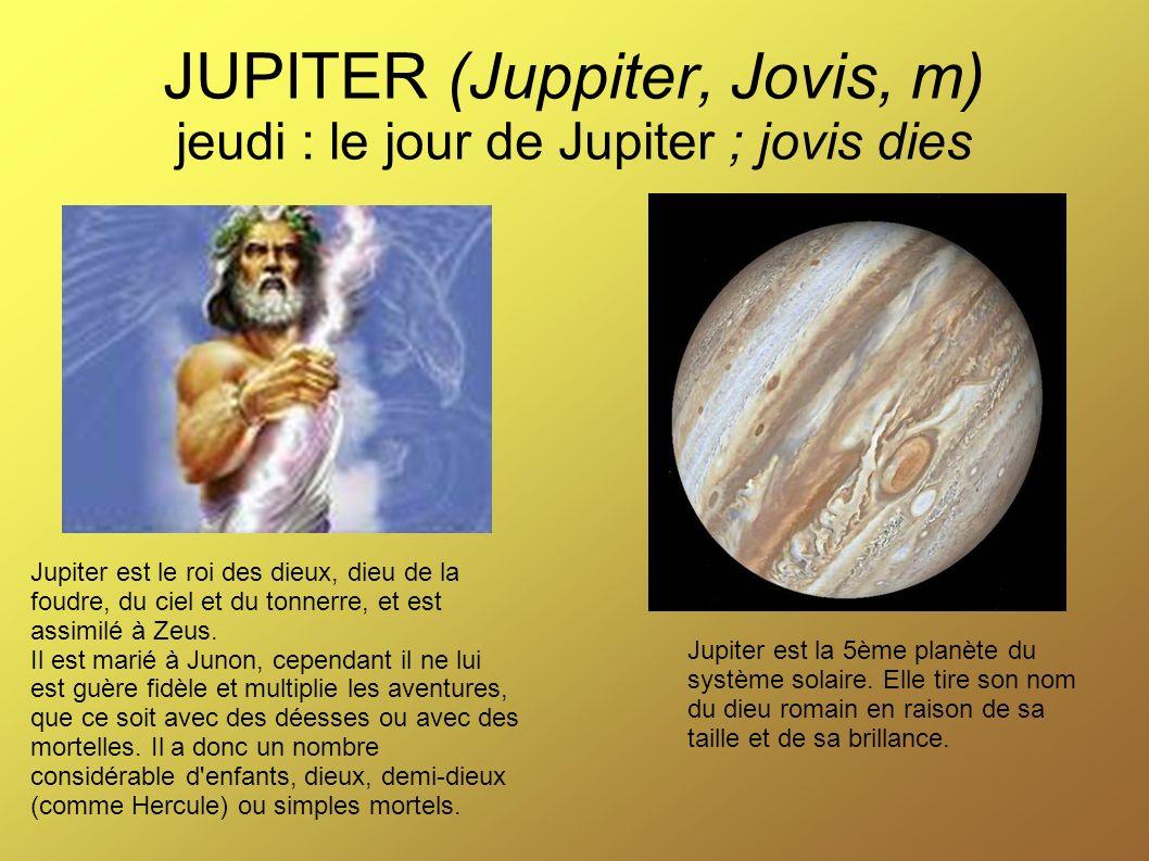 JUPITER (Juppiter, Jovis, m) jeudi : le jour de Jupiter ; jovis dies Jupiter est la 5ème planète du système solaire. Elle tire son nom du dieu romain