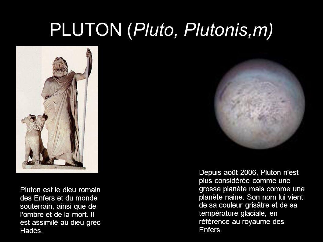 PLUTON (Pluto, Plutonis,m) Pluton est le dieu romain des Enfers et du monde souterrain, ainsi que de l'ombre et de la mort. Il est assimilé au dieu gr