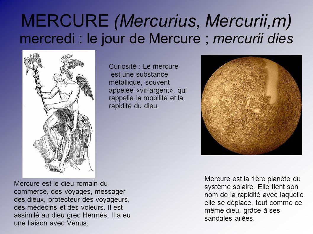 MERCURE (Mercurius, Mercurii,m) mercredi : le jour de Mercure ; mercurii dies Mercure est le dieu romain du commerce, des voyages, messager des dieux,