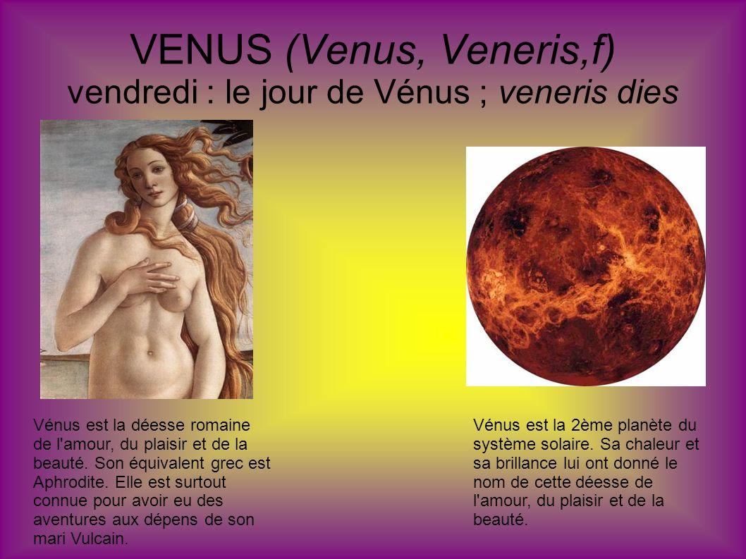VENUS (Venus, Veneris,f) vendredi : le jour de Vénus ; veneris dies Vénus est la déesse romaine de l'amour, du plaisir et de la beauté. Son équivalent