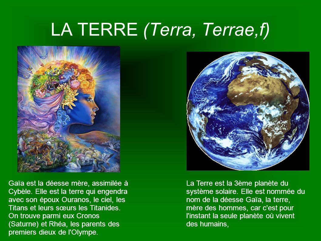 LA TERRE (Terra, Terrae,f) Gaïa est la déesse mère, assimilée à Cybèle. Elle est la terre qui engendra avec son époux Ouranos, le ciel, les Titans et