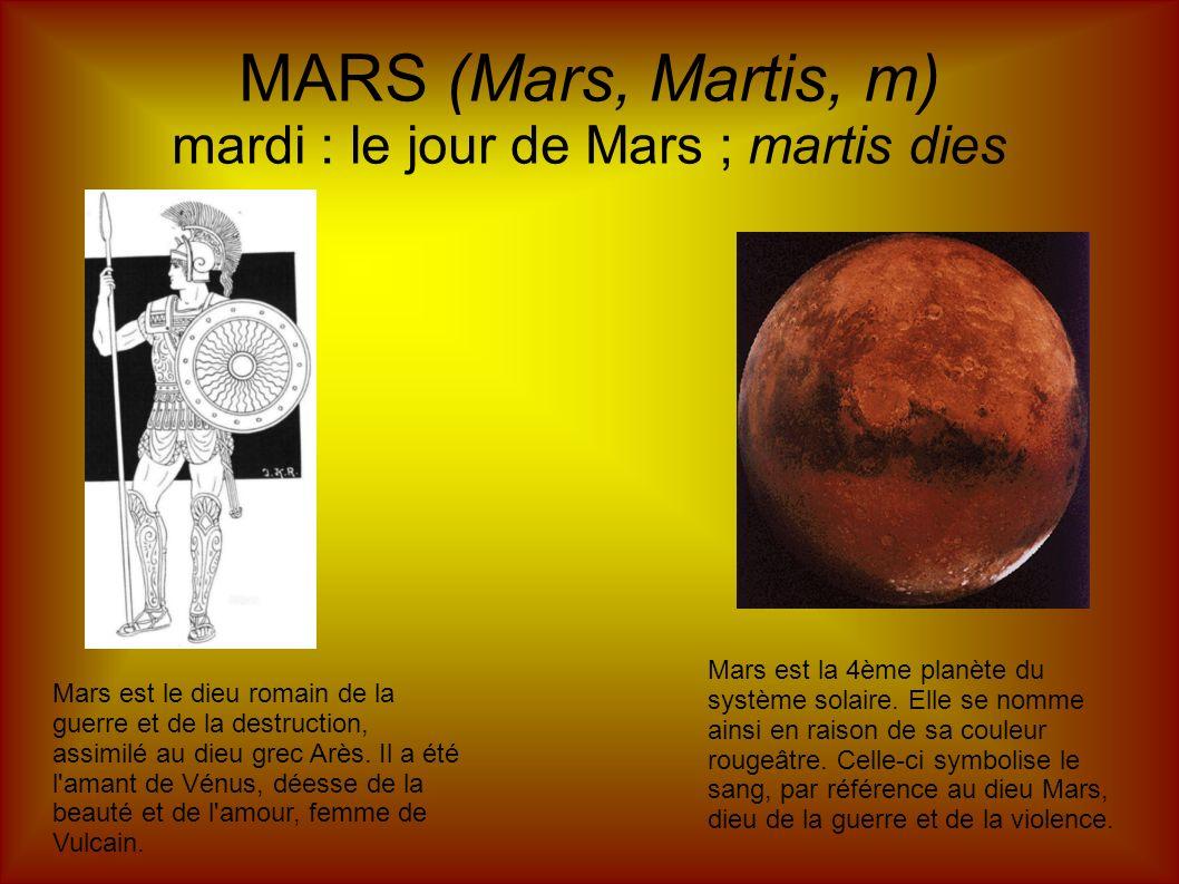 MARS (Mars, Martis, m) mardi : le jour de Mars ; martis dies Mars est le dieu romain de la guerre et de la destruction, assimilé au dieu grec Arès. Il