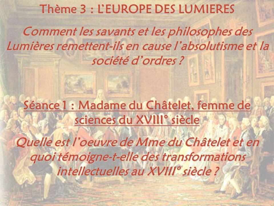 Thème 3 : LEUROPE DES LUMIERES Comment les savants et les philosophes des Lumières remettent-ils en cause labsolutisme et la société dordres ? Séance