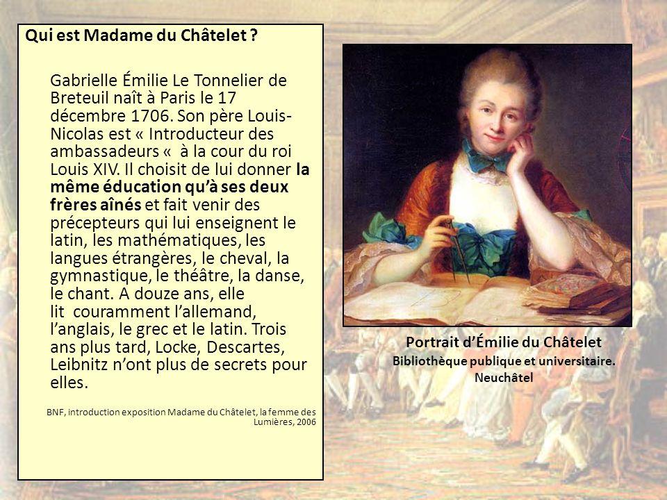 Qui est Madame du Châtelet ? Gabrielle Émilie Le Tonnelier de Breteuil naît à Paris le 17 décembre 1706. Son père Louis- Nicolas est « Introducteur de