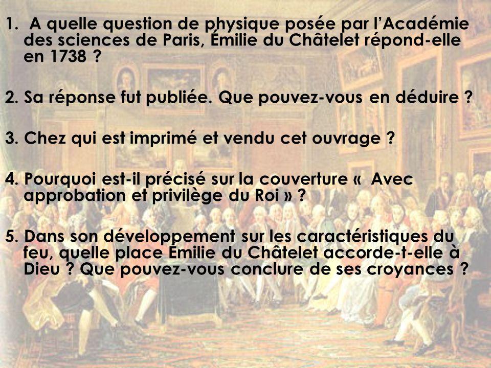 1. A quelle question de physique posée par lAcadémie des sciences de Paris, Émilie du Châtelet répond-elle en 1738 ? 2. Sa réponse fut publiée. Que po