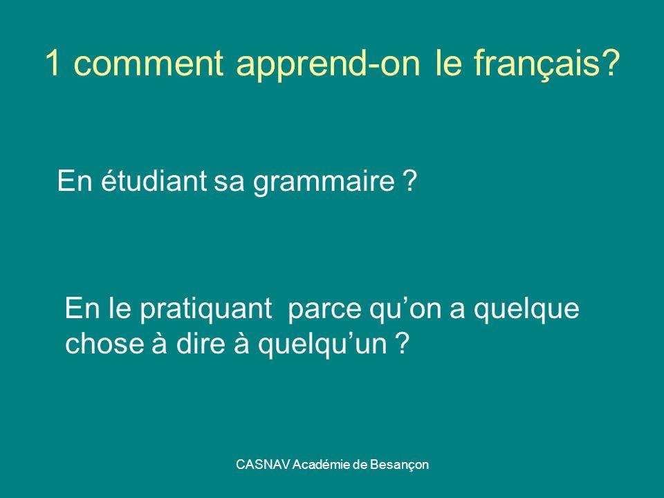 CASNAV Académie de Besançon 1 comment apprend-on le français? En étudiant sa grammaire ? En le pratiquant parce quon a quelque chose à dire à quelquun