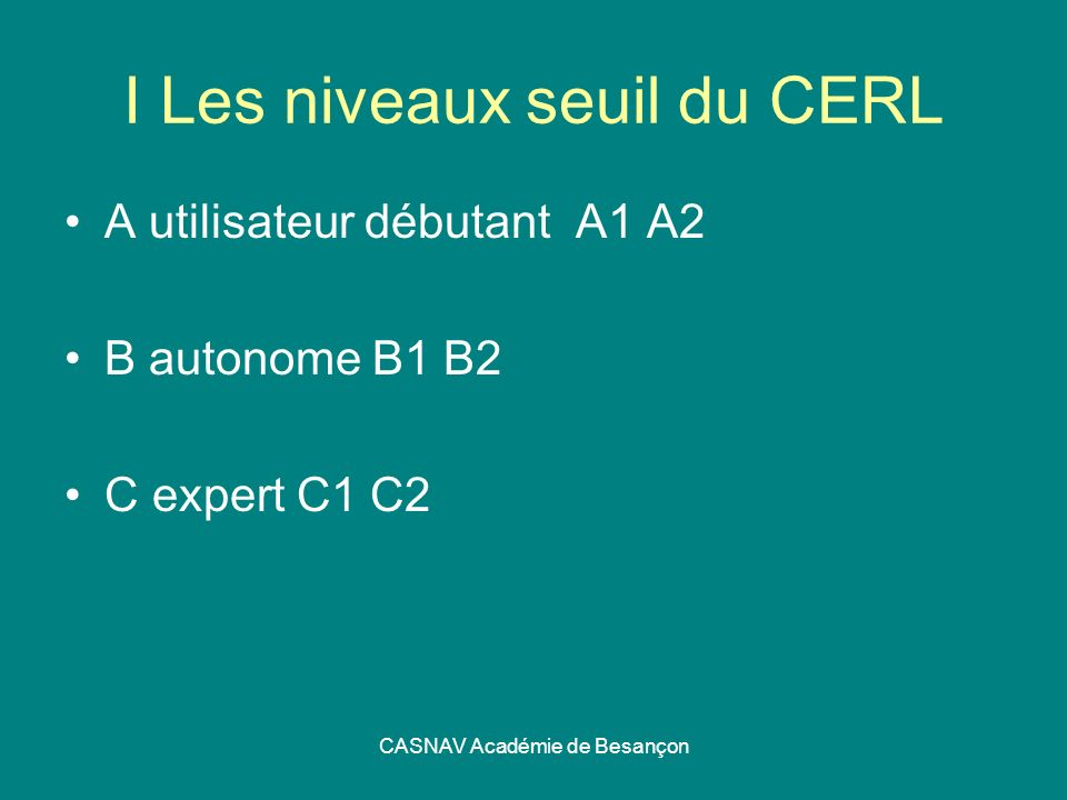 CASNAV Académie de Besançon I Les niveaux seuil du CERL A utilisateur débutant A1 A2 B autonome B1 B2 C expert C1 C2