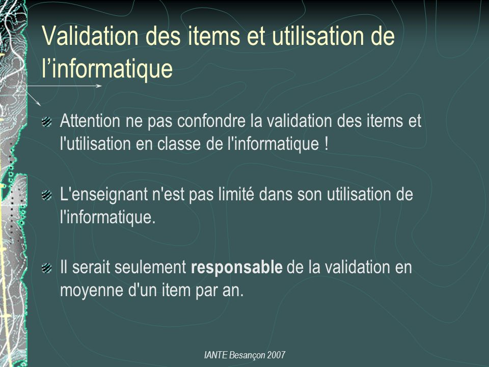 IANTE Besançon 2007 Validation des items et utilisation de linformatique Attention ne pas confondre la validation des items et l utilisation en classe de l informatique .