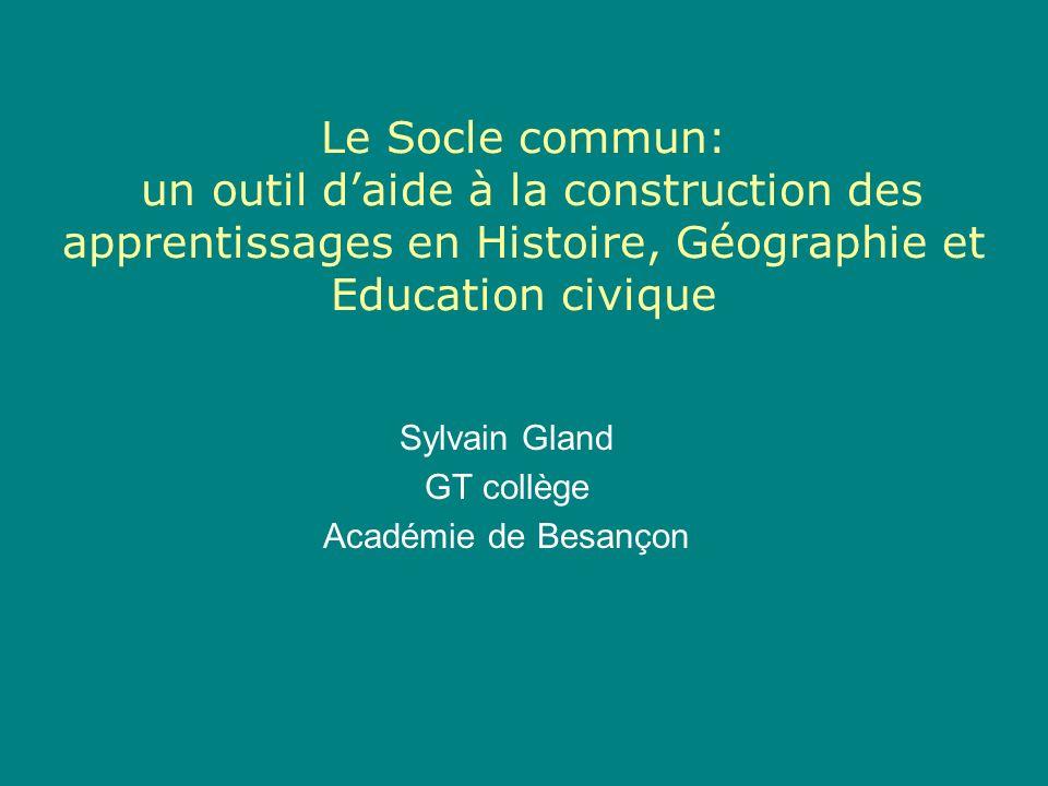 Le Socle commun: un outil daide à la construction des apprentissages en Histoire, Géographie et Education civique Sylvain Gland GT collège Académie de