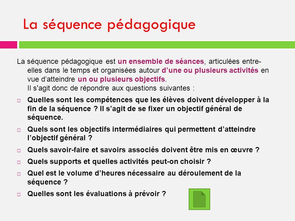 La séquence pédagogique La séquence pédagogique est un ensemble de séances, articulées entre- elles dans le temps et organisées autour dune ou plusieurs activités en vue datteindre un ou plusieurs objectifs.