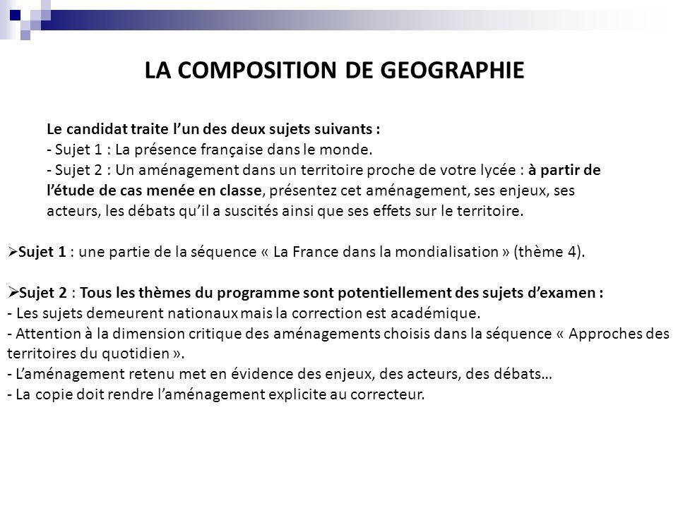 LA COMPOSITION DE GEOGRAPHIE Le candidat traite lun des deux sujets suivants : - Sujet 1 : La présence française dans le monde. - Sujet 2 : Un aménage