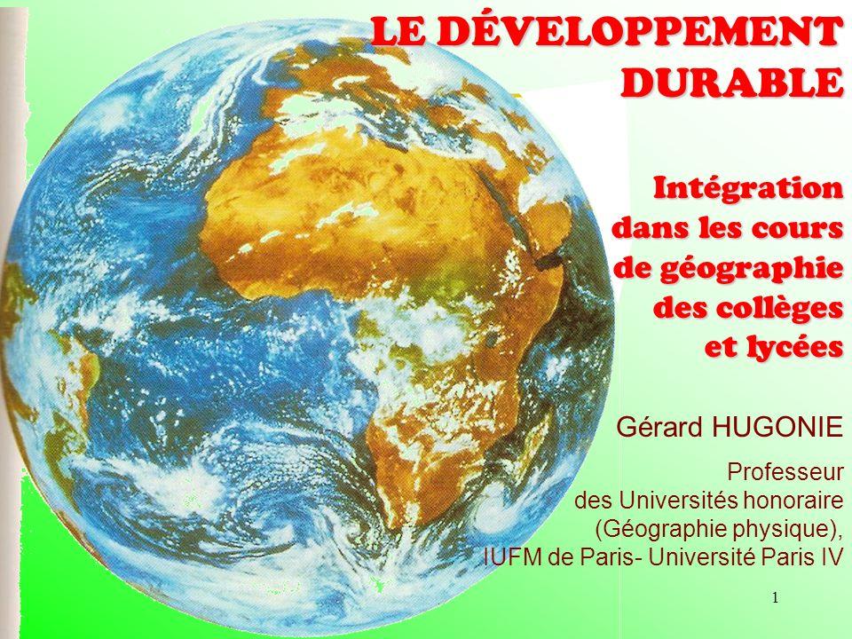 1 Gérard HUGONIE Professeur des Universités honoraire (Géographie physique), IUFM de Paris- Université Paris IV LE DÉVELOPPEMENT DURABLE Intégration d