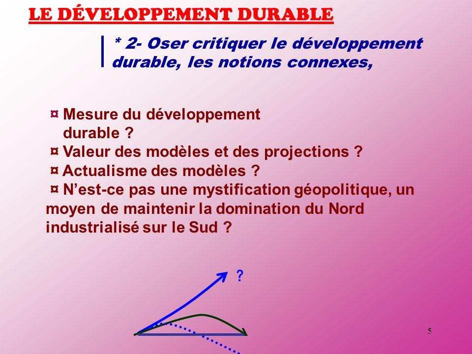 5 LE DÉVELOPPEMENT DURABLE * 2- Oser critiquer le développement durable, les notions connexes, ¤ Mesure du développement durable ? ¤ Valeur des modèle