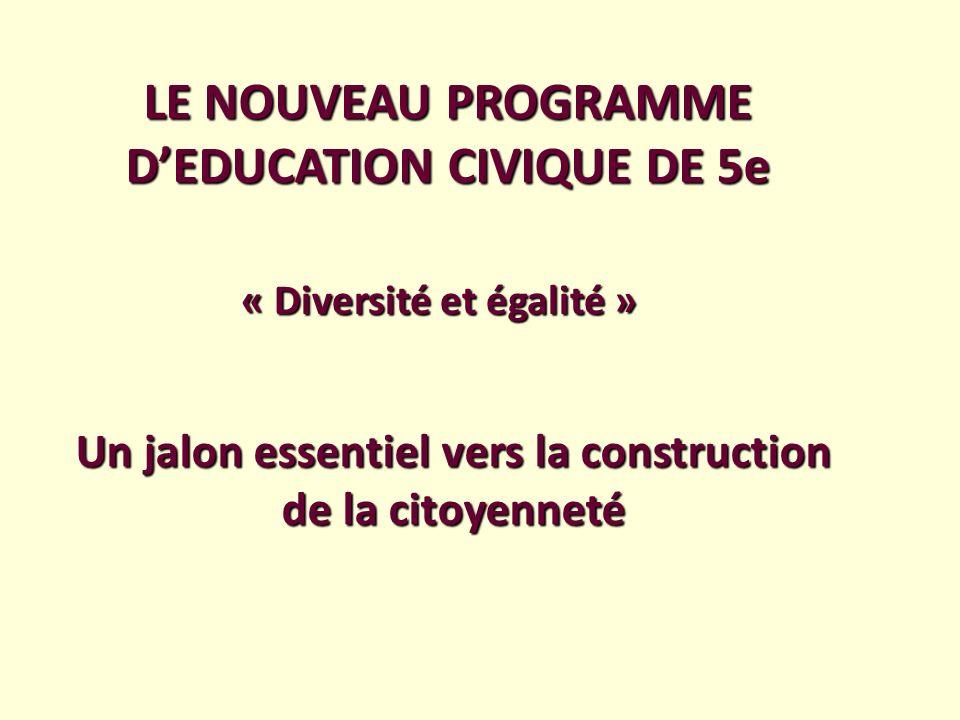 LE NOUVEAU PROGRAMME DEDUCATION CIVIQUE DE 5e « Diversité et égalité » Un jalon essentiel vers la construction de la citoyenneté