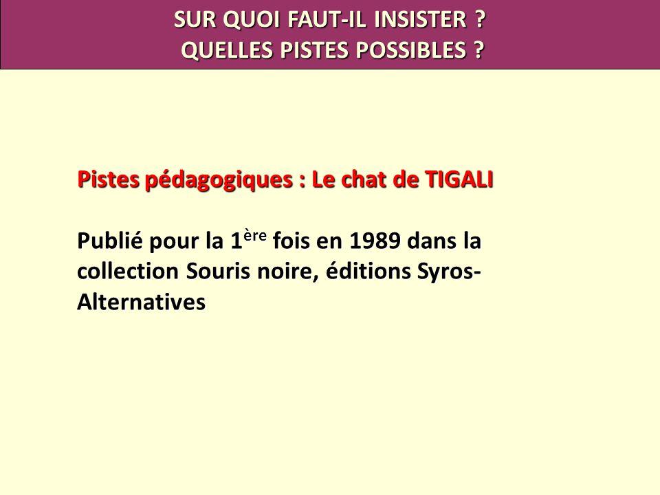 Pistes pédagogiques : Le chat de TIGALI Publié pour la 1 ère fois en 1989 dans la collection Souris noire, éditions Syros- Alternatives SUR QUOI FAUT-