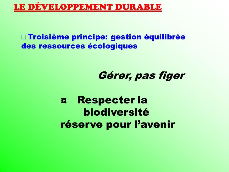 LE DÉVELOPPEMENT DURABLE Troisième principe: gestion équilibrée des ressources écologiques Gérer, pas figer ¤ Respecter la biodiversité réserve pour l