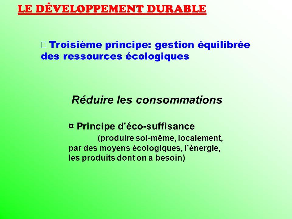 LE DÉVELOPPEMENT DURABLE Troisième principe: gestion équilibrée des ressources écologiques Réduire les consommations ¤ Principe déco-suffisance (produ