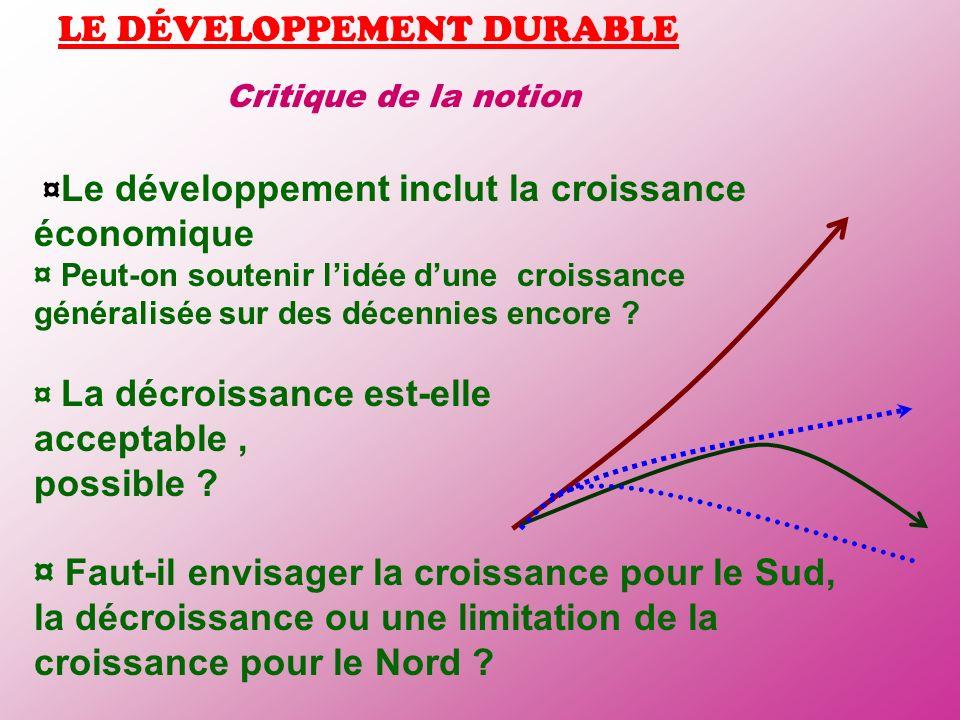 LE DÉVELOPPEMENT DURABLE Critique de la notion ¤ Le développement inclut la croissance économique ¤ Peut-on soutenir lidée dune croissance généralisée