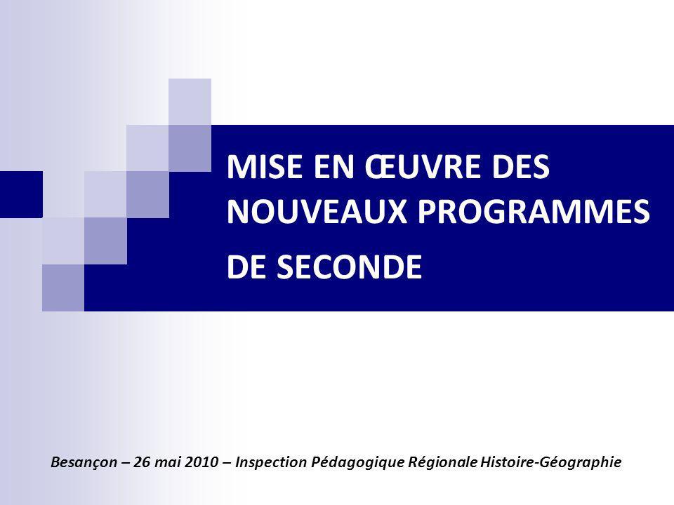 MISE EN ŒUVRE DES NOUVEAUX PROGRAMMES DE SECONDE Besançon – 26 mai 2010 – Inspection Pédagogique Régionale Histoire-Géographie