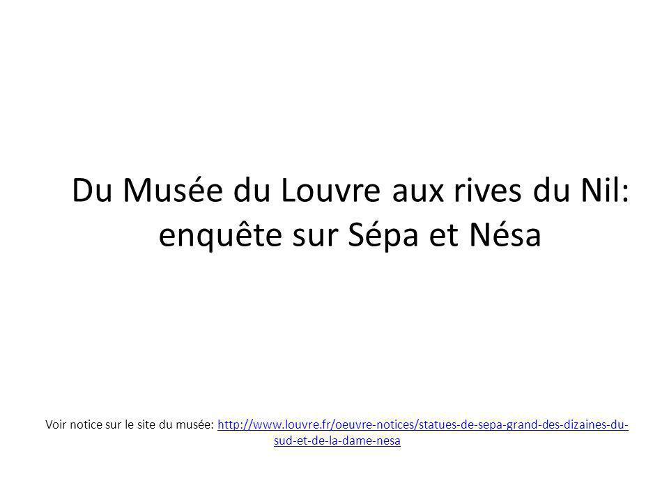 Du Musée du Louvre aux rives du Nil: enquête sur Sépa et Nésa Voir notice sur le site du musée: http://www.louvre.fr/oeuvre-notices/statues-de-sepa-grand-des-dizaines-du- sud-et-de-la-dame-nesahttp://www.louvre.fr/oeuvre-notices/statues-de-sepa-grand-des-dizaines-du- sud-et-de-la-dame-nesa