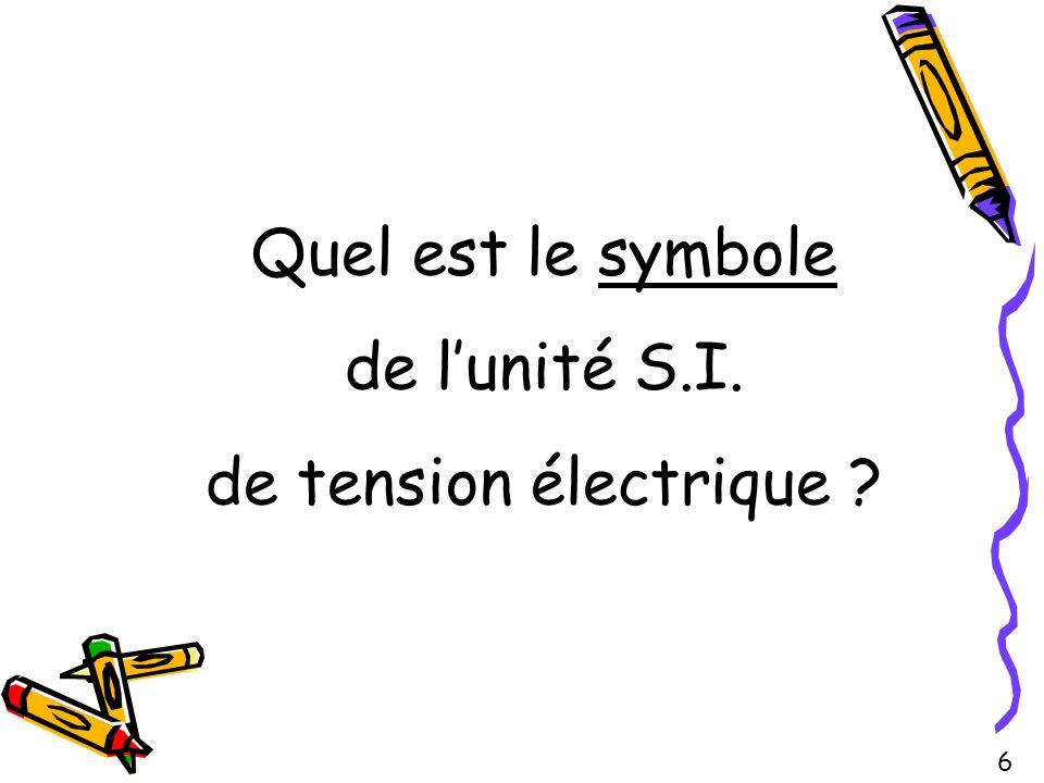 Quel est le symbole de lunité S.I. de tension électrique ? 6