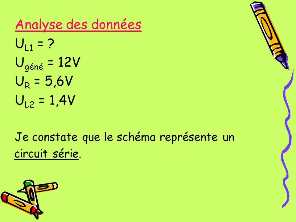 Analyse des données U L1 = ? U géné = 12V U R = 5,6V U L2 = 1,4V Je constate que le schéma représente un circuit série.
