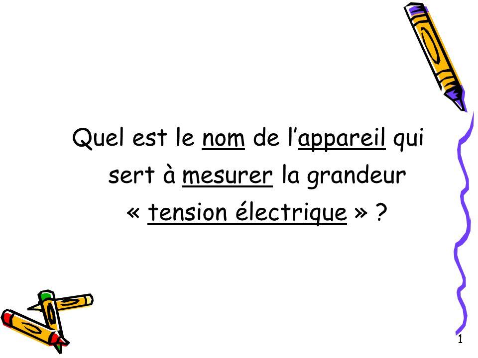 Quel est le nom de lappareil qui sert à mesurer la grandeur « tension électrique » ? 1