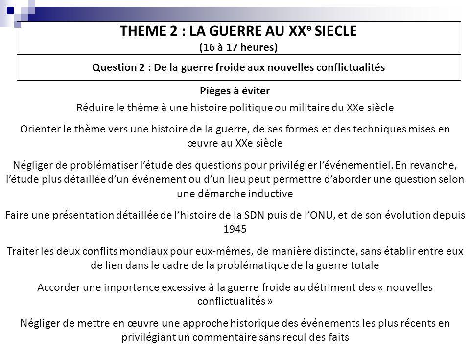 THEME 2 : LA GUERRE AU XX e SIECLE (16 à 17 heures) Question 2 : De la guerre froide aux nouvelles conflictualités Pièges à éviter Réduire le thème à