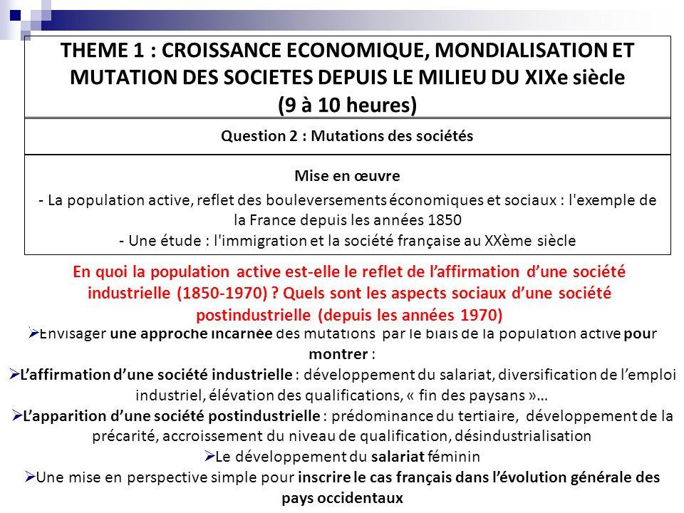 THEME 1 : CROISSANCE ECONOMIQUE, MONDIALISATION ET MUTATION DES SOCIETES DEPUIS LE MILIEU DU XIXe siècle (9 à 10 heures) Question 2 : Mutations des sociétés Mise en œuvre - La population active, reflet des bouleversements économiques et sociaux : l exemple de la France depuis les années 1850 - Une étude : l immigration et la société française au XXème siècle Quelle est la place des immigrés dans cette société française en mutation .