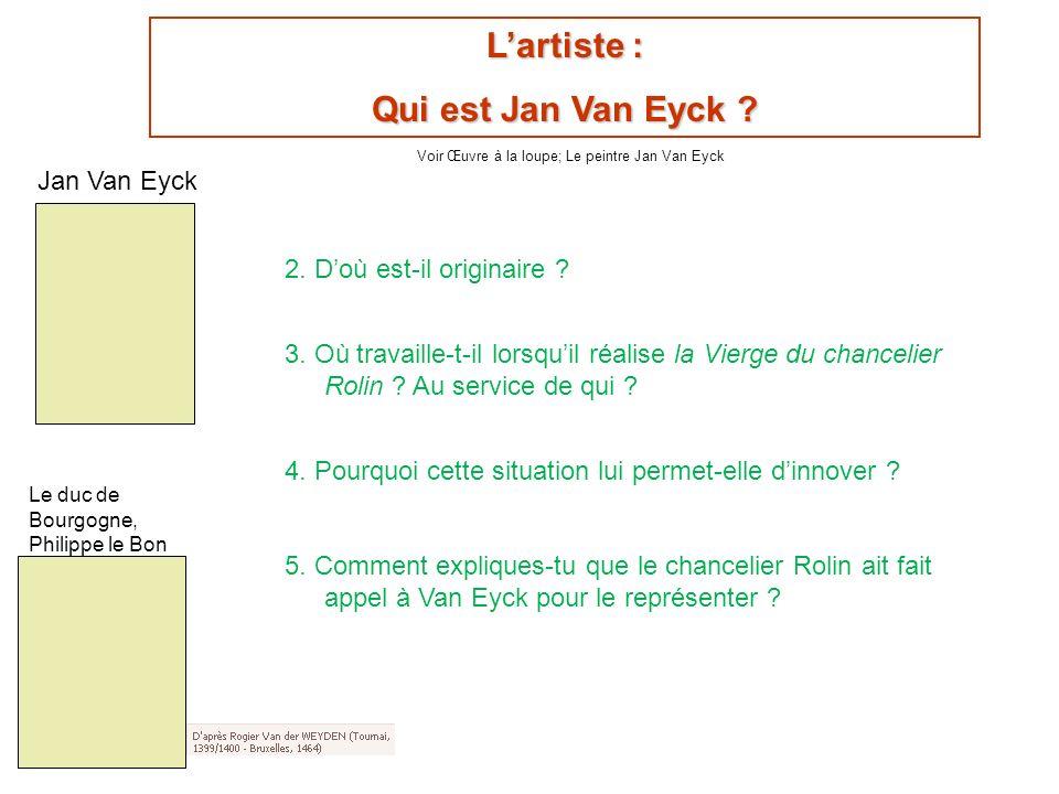 Lartiste : Qui est Jan Van Eyck ? 2. Doù est-il originaire ? 3. Où travaille-t-il lorsquil réalise la Vierge du chancelier Rolin ? Au service de qui ?