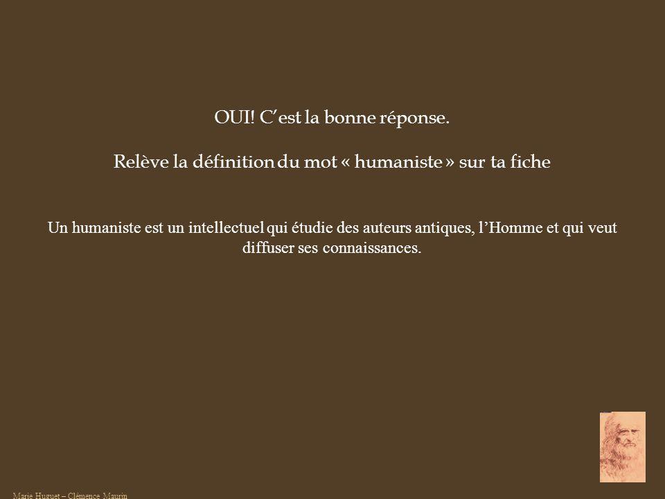 OUI! Cest la bonne réponse. Relève la définition du mot « humaniste » sur ta fiche Un humaniste est un intellectuel qui étudie des auteurs antiques, l