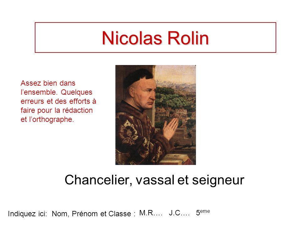 Nicolas Rolin Chancelier, vassal et seigneur Indiquez ici: Nom, Prénom et Classe : M.R…. J.C…. 5 eme Assez bien dans lensemble. Quelques erreurs et de