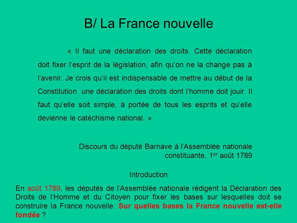 B/ La France nouvelle « Il faut une déclaration des droits. Cette déclaration doit fixer lesprit de la législation, afin quon ne la change pas à laven