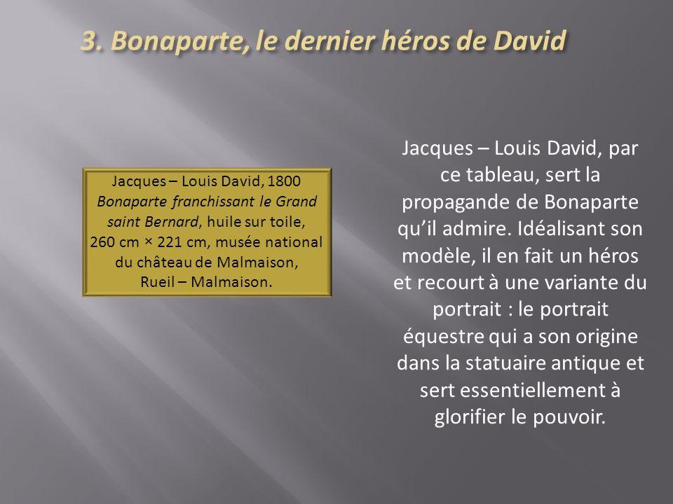 Jacques – Louis David, par ce tableau, sert la propagande de Bonaparte quil admire. Idéalisant son modèle, il en fait un héros et recourt à une varian