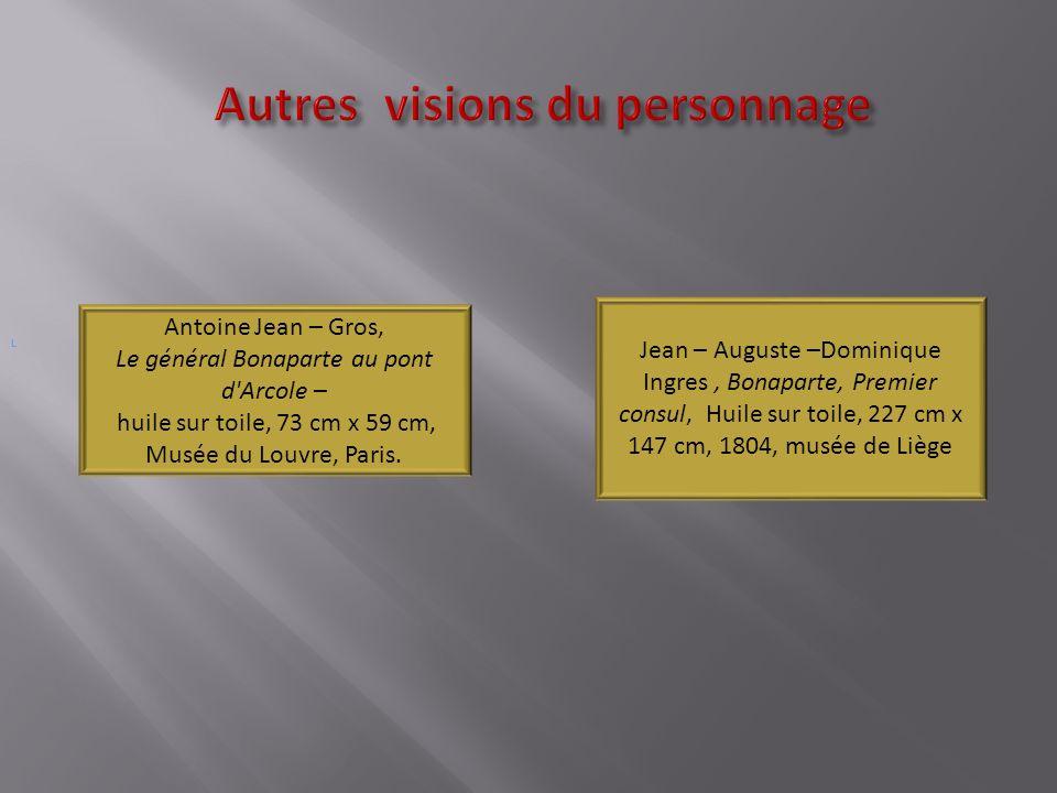 Autres visions du personnage Autres visions du personnage L Jean – Auguste –Dominique Ingres, Bonaparte, Premier consul, Huile sur toile, 227 cm x 147