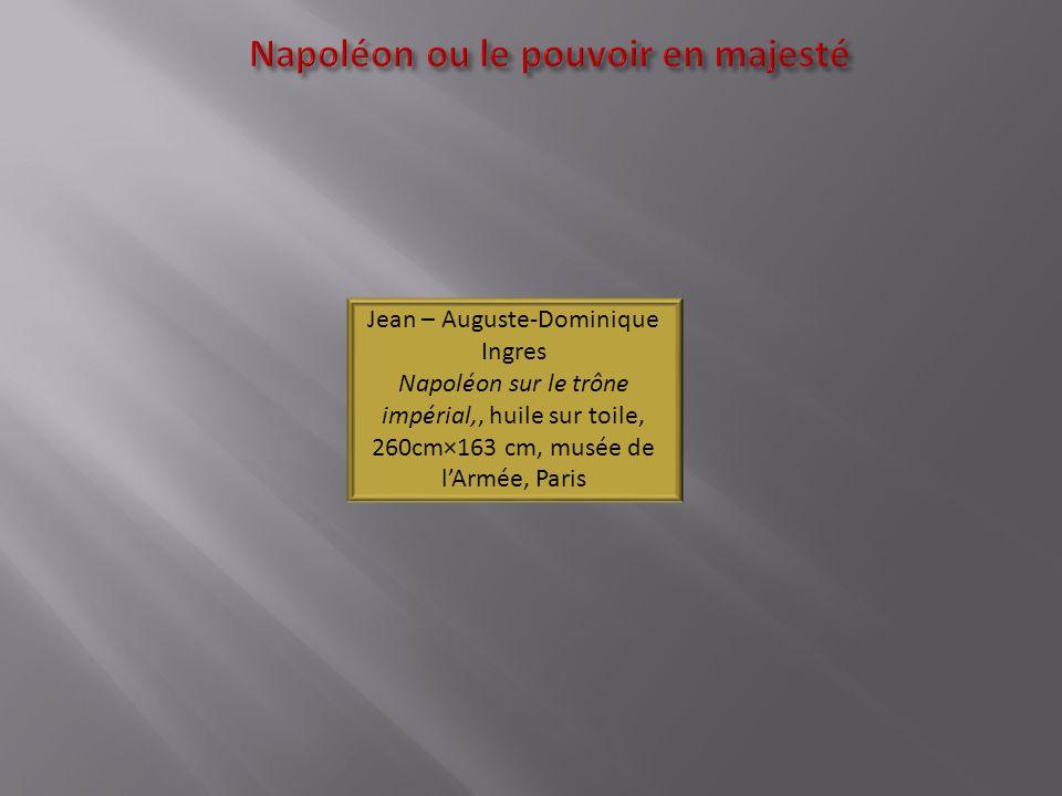 Napoléon ou le pouvoir en majesté Jean – Auguste-Dominique Ingres Napoléon sur le trône impérial,, huile sur toile, 260cm×163 cm, musée de lArmée, Par