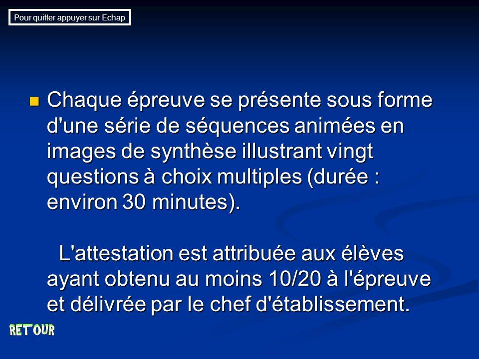 Chaque épreuve se présente sous forme d une série de séquences animées en images de synthèse illustrant vingt questions à choix multiples (durée : environ 30 minutes).