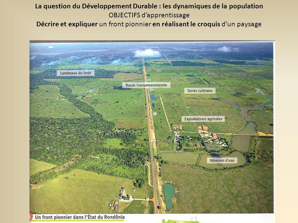 La question du Développement Durable : les dynamiques de la population OBJECTIFS dapprentissage Décrire et expliquer un front pionnier en réalisant le croquis dun paysage