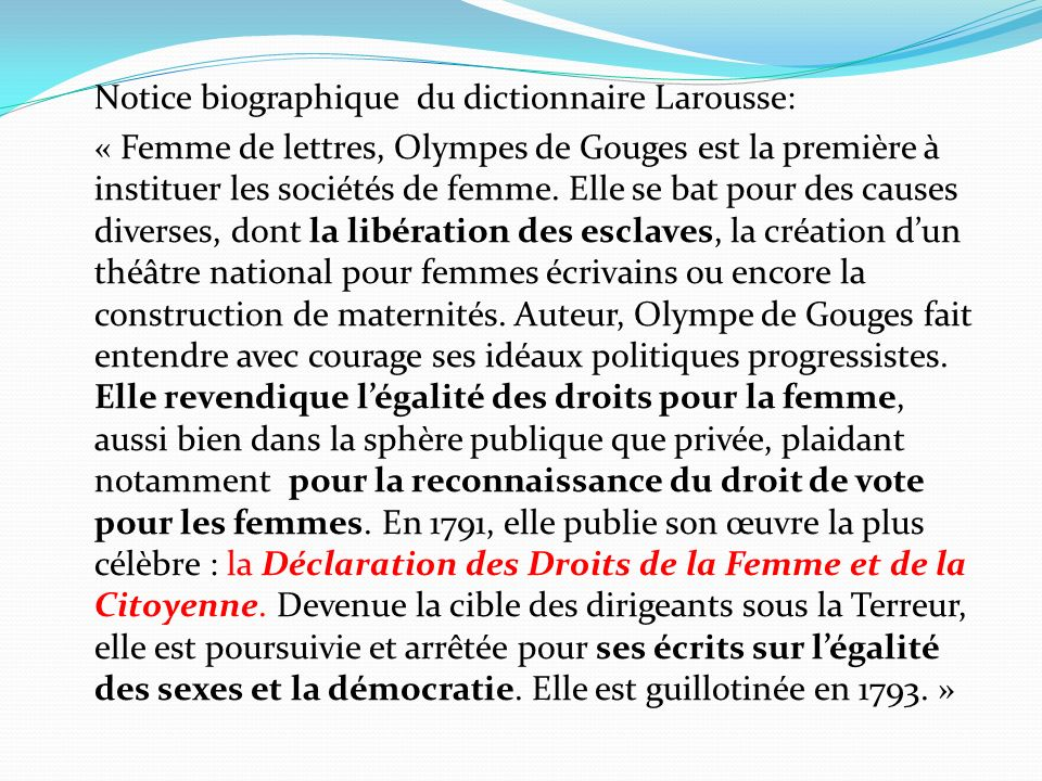 Notice biographique du dictionnaire Larousse: « Femme de lettres, Olympes de Gouges est la première à instituer les sociétés de femme. Elle se bat pou