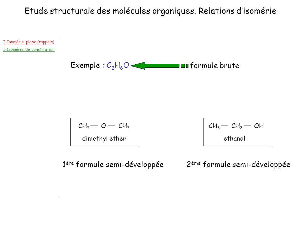 I-Isomérie plane (rappels) 1-Isomérie de constitution 1 ère formule semi-développée Exemple : C 2 H 6 O 2 ème formule semi-développée formule brute CH