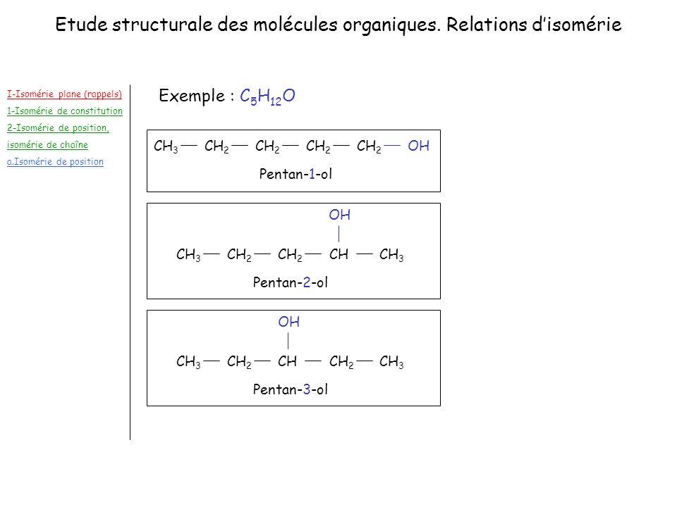 I-Isomérie plane (rappels) 1-Isomérie de constitution 2-Isomérie de position, isomérie de chaîne a.Isomérie de position Exemple : C 5 H 12 O CH 3 CH 2