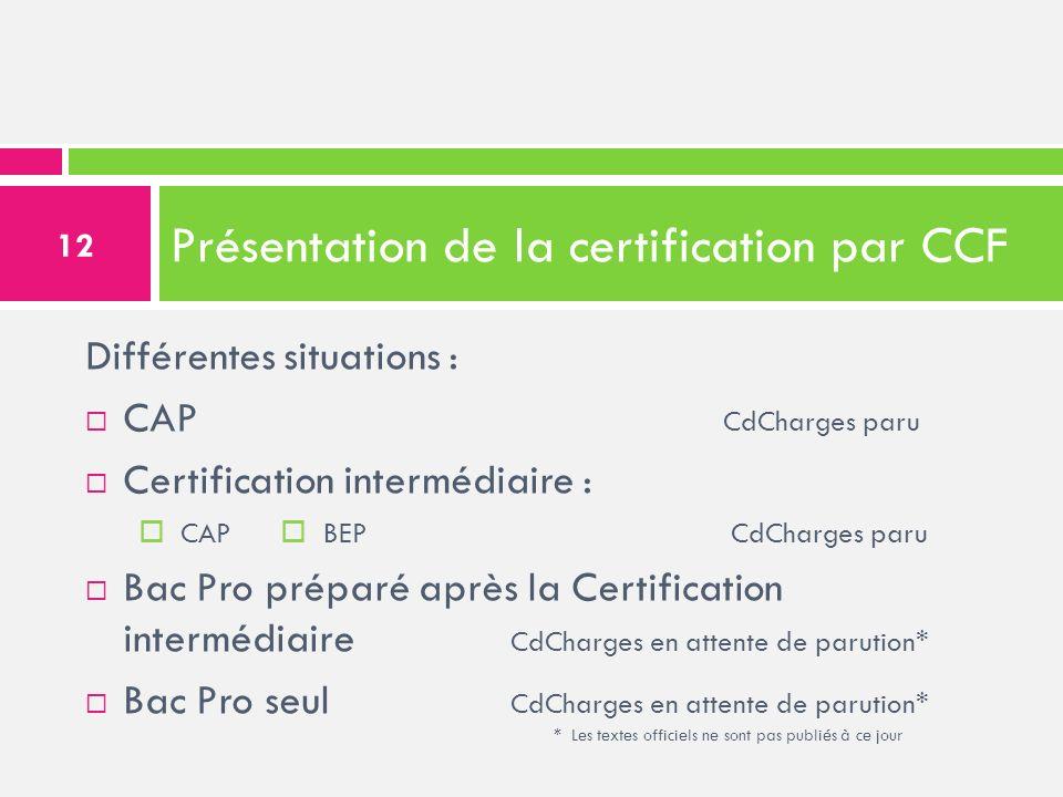 Présentation de la certification par CCF Différentes situations : CAP CdCharges paru Certification intermédiaire : CAP BEP CdCharges paru Bac Pro prép