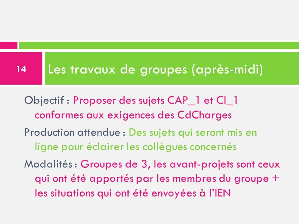 Les travaux de groupes (après-midi) Objectif : Proposer des sujets CAP_1 et CI_1 conformes aux exigences des CdCharges Production attendue : Des sujet