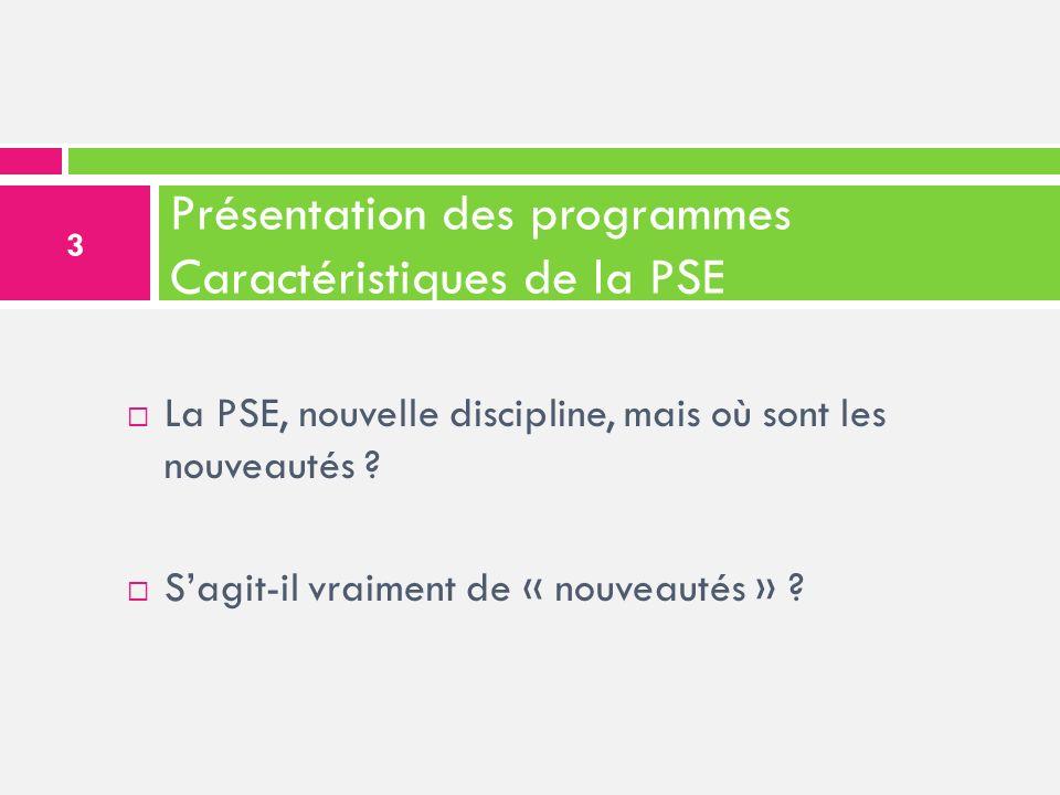 Présentation des programmes Caractéristiques de la PSE La PSE, nouvelle discipline, mais où sont les nouveautés ? Sagit-il vraiment de « nouveautés »